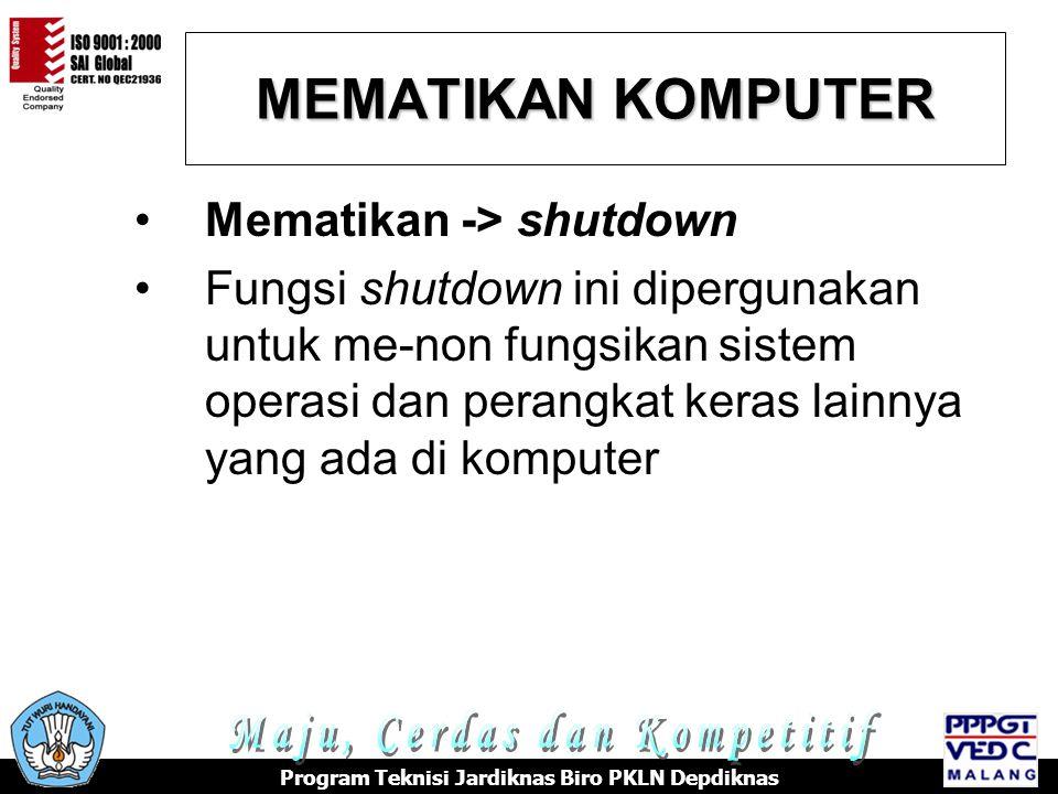 MEMATIKAN KOMPUTER Program Teknisi Jardiknas Biro PKLN Depdiknas •Mematikan -> shutdown •Fungsi shutdown ini dipergunakan untuk me-non fungsikan sistem operasi dan perangkat keras lainnya yang ada di komputer