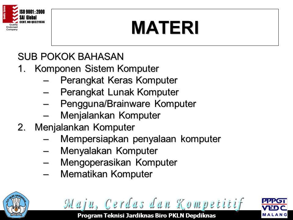 MATERI SUB POKOK BAHASAN 1.K omponen Sistem Komputer –P–P–P–Perangkat Keras Komputer –P–P–P–Perangkat Lunak Komputer –P–P–P–Pengguna/Brainware Komputer –M–M–M–Menjalankan Komputer 2.M enjalankan Komputer –M–M–M–Mempersiapkan penyalaan komputer –M–M–M–Menyalakan Komputer –M–M–M–Mengoperasikan Komputer –M–M–M–Mematikan Komputer Program Teknisi Jardiknas Biro PKLN Depdiknas