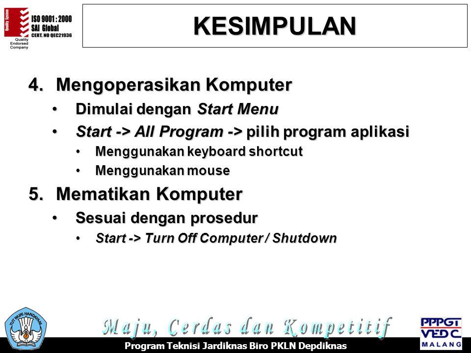 4.Mengoperasikan Komputer •Dimulai dengan Start Menu •Start -> All Program -> pilih program aplikasi •Menggunakan keyboard shortcut •Menggunakan mouse 5.Mematikan Komputer •Sesuai dengan prosedur •Start -> Turn Off Computer / Shutdown KESIMPULAN Program Teknisi Jardiknas Biro PKLN Depdiknas