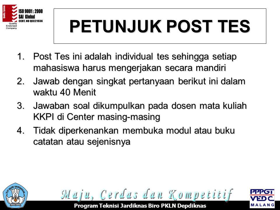 PETUNJUK POST TES 1.Post Tes ini adalah individual tes sehingga setiap mahasiswa harus mengerjakan secara mandiri 2.Jawab dengan singkat pertanyaan berikut ini dalam waktu 40 Menit 3.Jawaban soal dikumpulkan pada dosen mata kuliah KKPI di Center masing-masing 4.Tidak diperkenankan membuka modul atau buku catatan atau sejenisnya Program Teknisi Jardiknas Biro PKLN Depdiknas