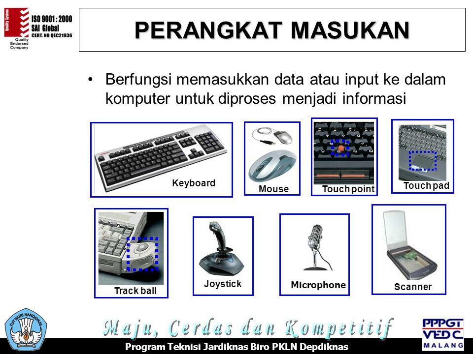 PERANGKAT MASUKAN •Berfungsi memasukkan data atau input ke dalam komputer untuk diproses menjadi informasi Touch pad Track ball Touch point Scanner Keyboard MouseJoystick Microphone Program Teknisi Jardiknas Biro PKLN Depdiknas