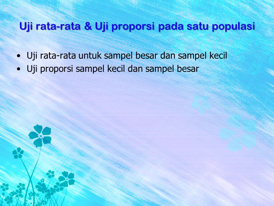 Uji rata-rata & Uji proporsi pada satu populasi •Uji rata-rata untuk sampel besar dan sampel kecil •Uji proporsi sampel kecil dan sampel besar