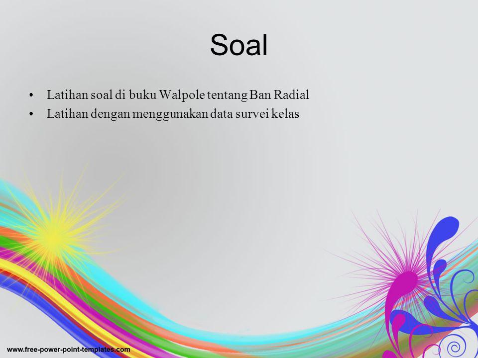 Soal •Latihan soal di buku Walpole tentang Ban Radial •Latihan dengan menggunakan data survei kelas
