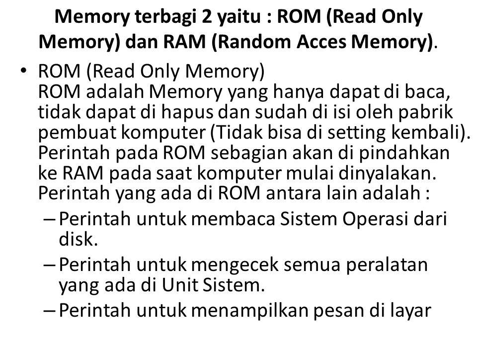 Memory terbagi 2 yaitu : ROM (Read Only Memory) dan RAM (Random Acces Memory). • ROM (Read Only Memory) ROM adalah Memory yang hanya dapat di baca, ti