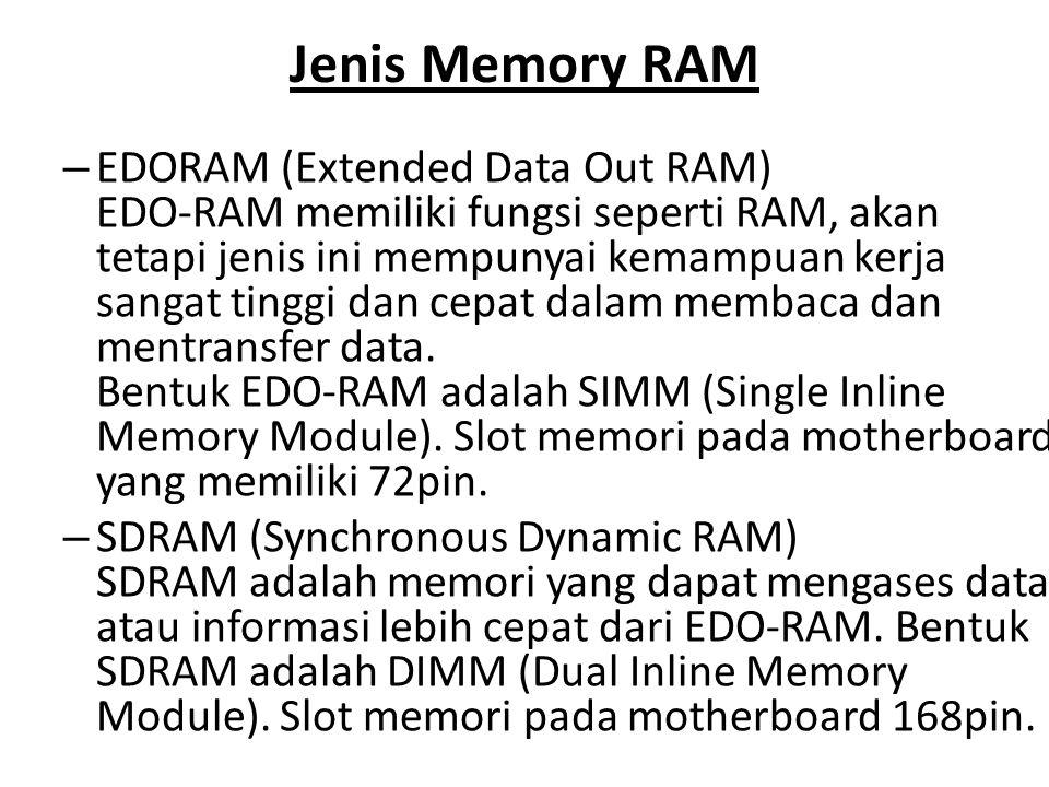 Jenis Memory RAM – EDORAM (Extended Data Out RAM) EDO-RAM memiliki fungsi seperti RAM, akan tetapi jenis ini mempunyai kemampuan kerja sangat tinggi d