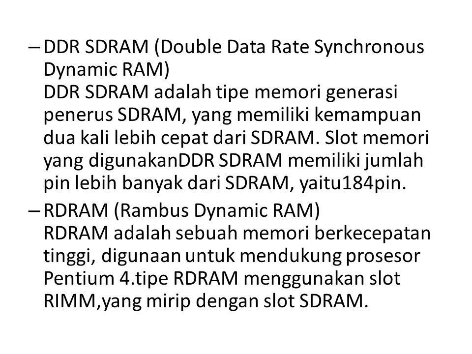 – DDR SDRAM (Double Data Rate Synchronous Dynamic RAM) DDR SDRAM adalah tipe memori generasi penerus SDRAM, yang memiliki kemampuan dua kali lebih cep
