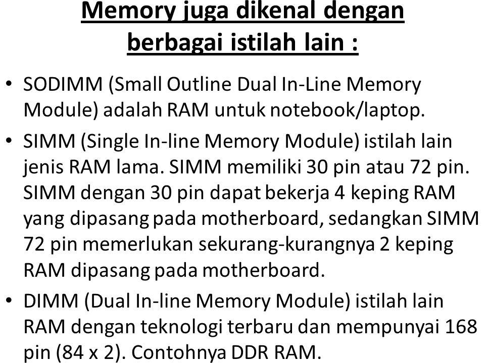 Memory juga dikenal dengan berbagai istilah lain : •S•SODIMM (Small Outline Dual In-Line Memory Module) adalah RAM untuk notebook/laptop. •S•SIMM (Sin