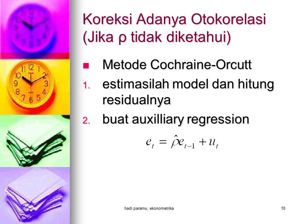 hadi paramu, ekonometrika10 Koreksi Adanya Otokorelasi (Jika ρ tidak diketahui)  Metode Cochraine-Orcutt 1. estimasilah model dan hitung residualnya