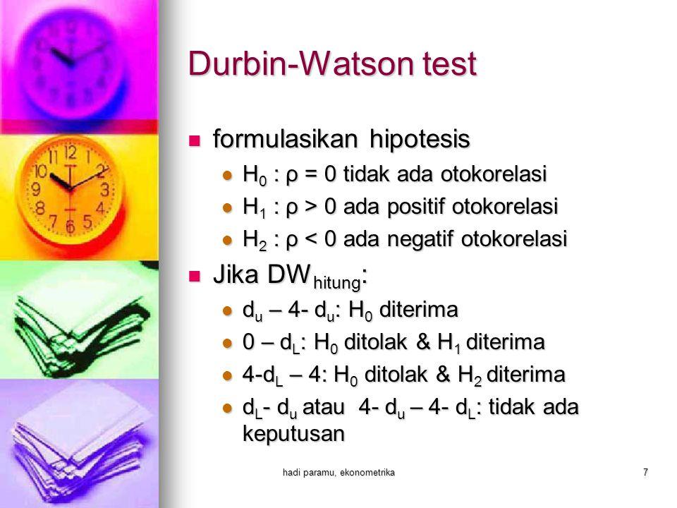 hadi paramu, ekonometrika7  formulasikan hipotesis  H 0 : ρ = 0 tidak ada otokorelasi  H 1 : ρ > 0 ada positif otokorelasi  H 2 : ρ < 0 ada negatif otokorelasi  Jika DW hitung :  d u – 4- d u : H 0 diterima  0 – d L : H 0 ditolak & H 1 diterima  4-d L – 4: H 0 ditolak & H 2 diterima  d L - d u atau 4- d u – 4- d L : tidak ada keputusan Durbin-Watson test