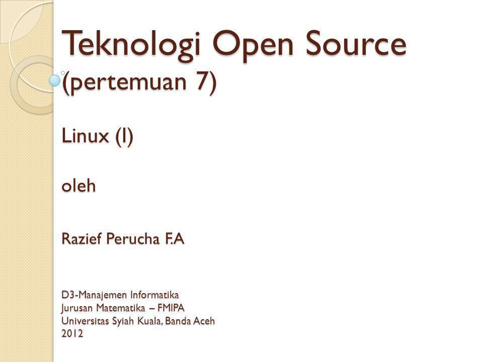 Teknologi Open Source (pertemuan 7) Linux (I) oleh Razief Perucha F.A D3-Manajemen Informatika Jurusan Matematika – FMIPA Universitas Syiah Kuala, Banda Aceh 2012