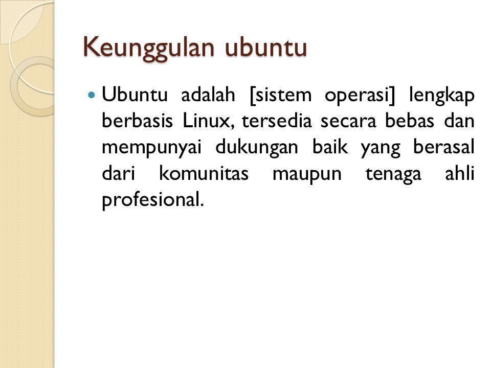 Keunggulan ubuntu  Ubuntu adalah [sistem operasi] lengkap berbasis Linux, tersedia secara bebas dan mempunyai dukungan baik yang berasal dari komunitas maupun tenaga ahli profesional.