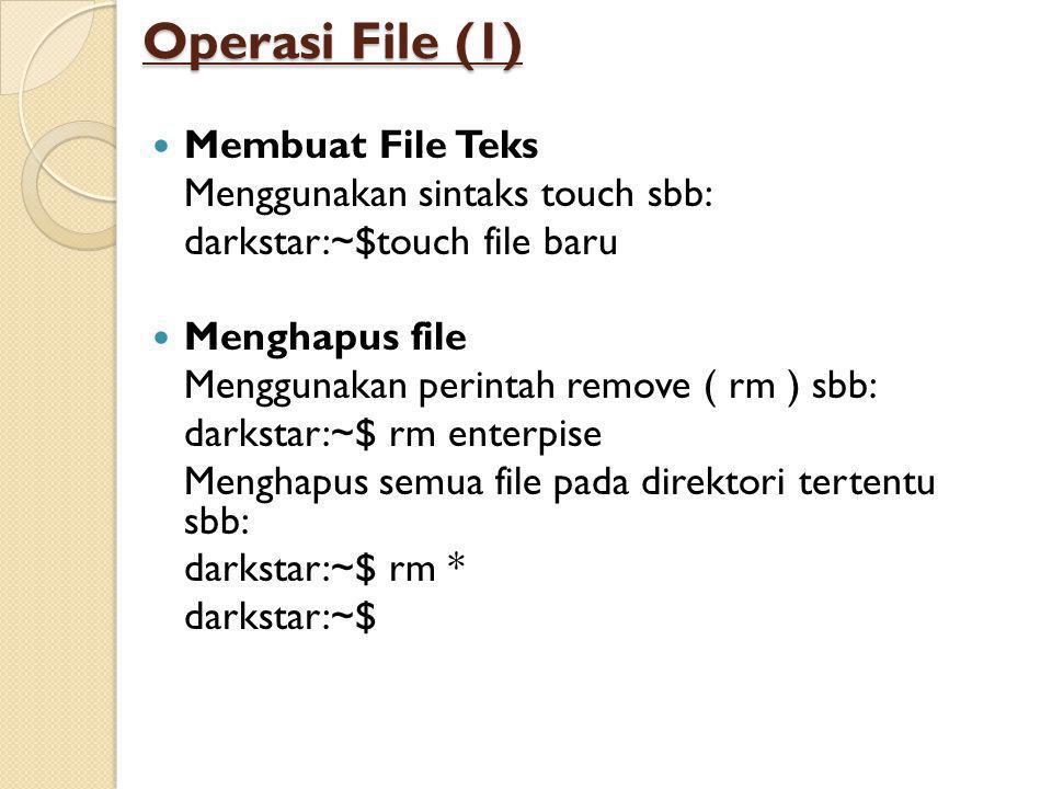 Operasi File (1)  Membuat File Teks Menggunakan sintaks touch sbb: darkstar:~$touch file baru  Menghapus file Menggunakan perintah remove ( rm ) sbb: darkstar:~$ rm enterpise Menghapus semua file pada direktori tertentu sbb: darkstar:~$ rm * darkstar:~$