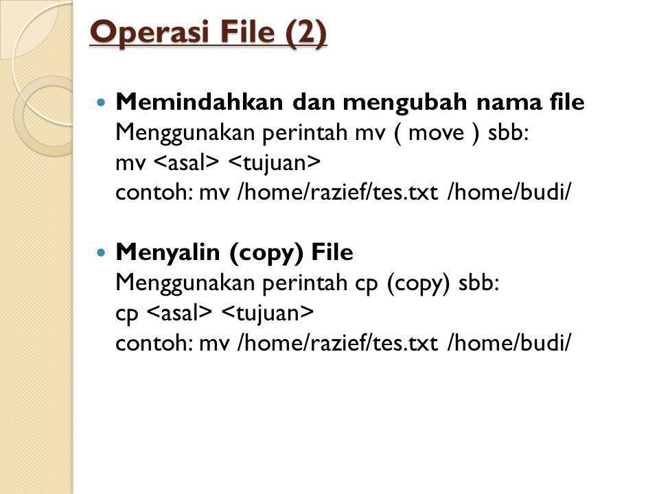 Operasi File (2)  Memindahkan dan mengubah nama file Menggunakan perintah mv ( move ) sbb: mv contoh: mv /home/razief/tes.txt /home/budi/  Menyalin (copy) File Menggunakan perintah cp (copy) sbb: cp contoh: mv /home/razief/tes.txt /home/budi/