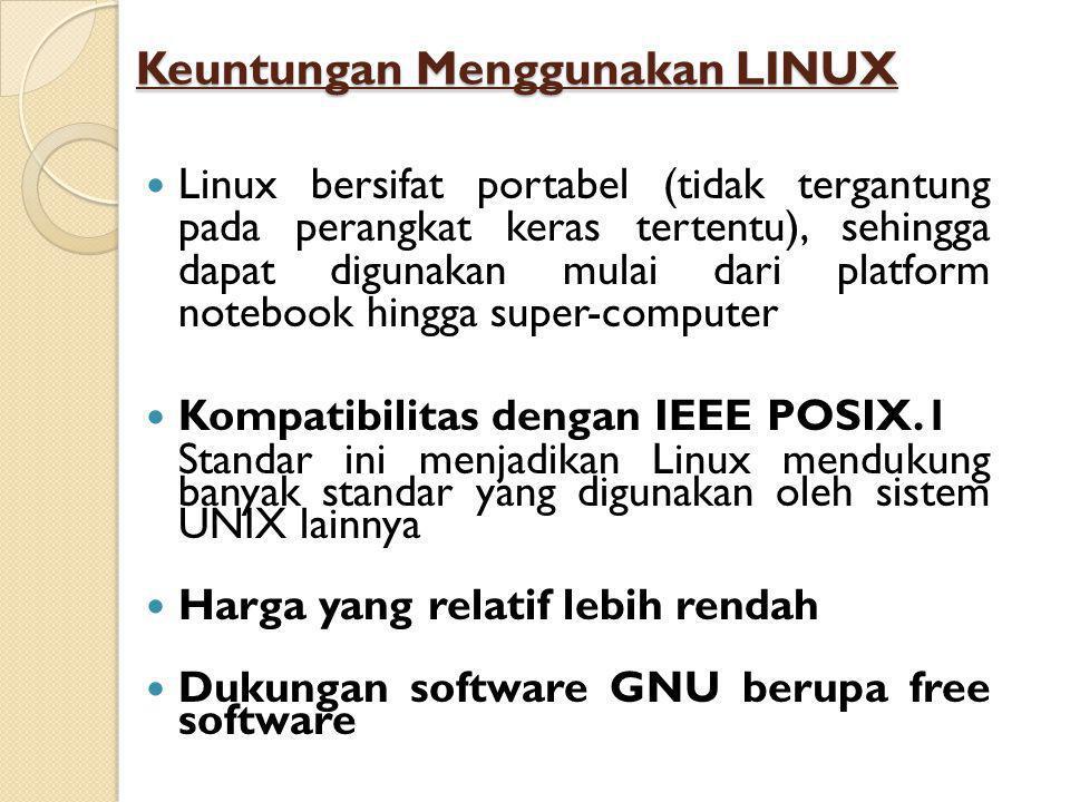  Linux bersifat portabel (tidak tergantung pada perangkat keras tertentu), sehingga dapat digunakan mulai dari platform notebook hingga super-computer  Kompatibilitas dengan IEEE POSIX.1 Standar ini menjadikan Linux mendukung banyak standar yang digunakan oleh sistem UNIX lainnya  Harga yang relatif lebih rendah  Dukungan software GNU berupa free software Keuntungan Menggunakan LINUX