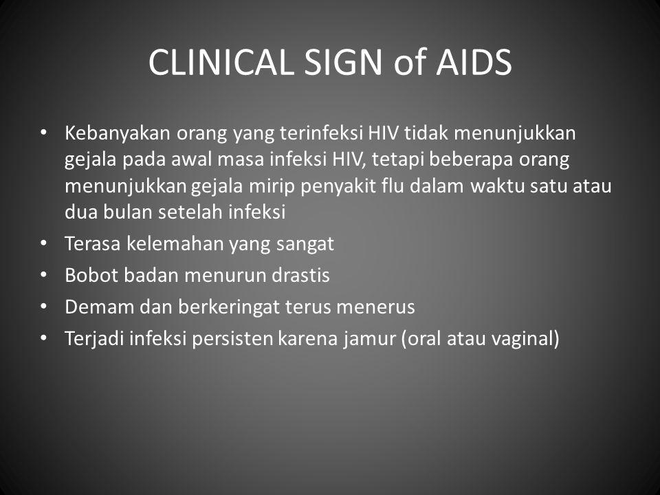 CLINICAL SIGN of AIDS • Kebanyakan orang yang terinfeksi HIV tidak menunjukkan gejala pada awal masa infeksi HIV, tetapi beberapa orang menunjukkan gejala mirip penyakit flu dalam waktu satu atau dua bulan setelah infeksi • Terasa kelemahan yang sangat • Bobot badan menurun drastis • Demam dan berkeringat terus menerus • Terjadi infeksi persisten karena jamur (oral atau vaginal)
