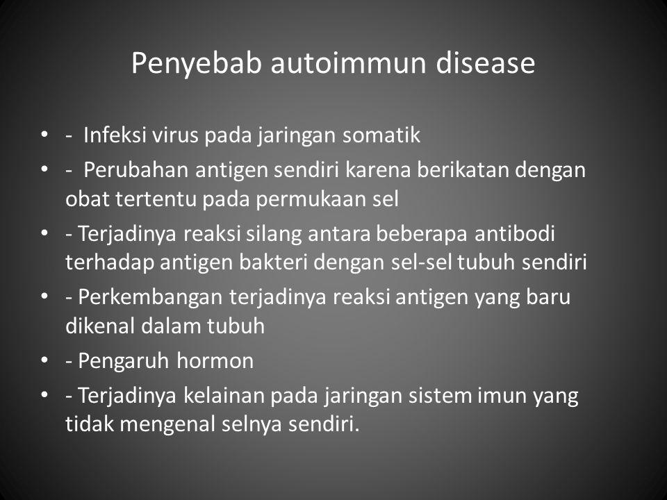 Penyebab autoimmun disease • - Infeksi virus pada jaringan somatik • - Perubahan antigen sendiri karena berikatan dengan obat tertentu pada permukaan sel • - Terjadinya reaksi silang antara beberapa antibodi terhadap antigen bakteri dengan sel-sel tubuh sendiri • - Perkembangan terjadinya reaksi antigen yang baru dikenal dalam tubuh • - Pengaruh hormon • - Terjadinya kelainan pada jaringan sistem imun yang tidak mengenal selnya sendiri.