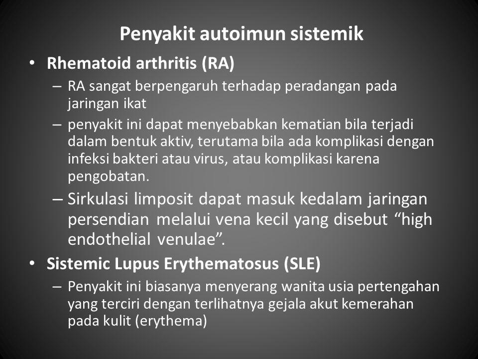 Penyakit autoimun sistemik • Rhematoid arthritis (RA) – RA sangat berpengaruh terhadap peradangan pada jaringan ikat – penyakit ini dapat menyebabkan kematian bila terjadi dalam bentuk aktiv, terutama bila ada komplikasi dengan infeksi bakteri atau virus, atau komplikasi karena pengobatan.