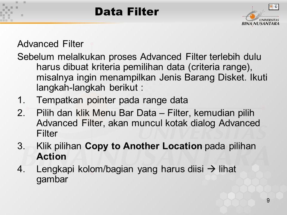 9 Data Filter Advanced Filter Sebelum melalkukan proses Advanced Filter terlebih dulu harus dibuat kriteria pemilihan data (criteria range), misalnya ingin menampilkan Jenis Barang Disket.