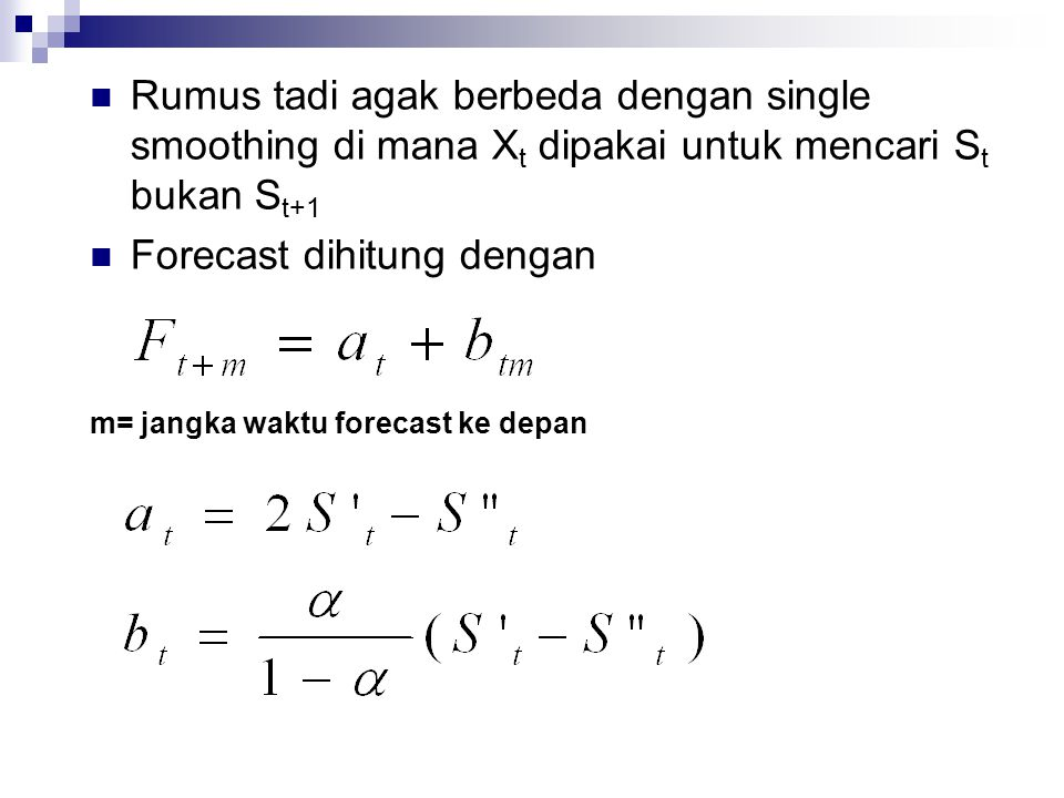  Rumus tadi agak berbeda dengan single smoothing di mana X t dipakai untuk mencari S t bukan S t+1  Forecast dihitung dengan m= jangka waktu forecas