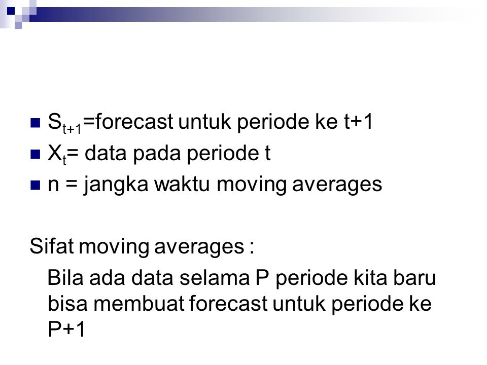  S t+1 =forecast untuk periode ke t+1  X t = data pada periode t  n = jangka waktu moving averages Sifat moving averages : Bila ada data selama P p