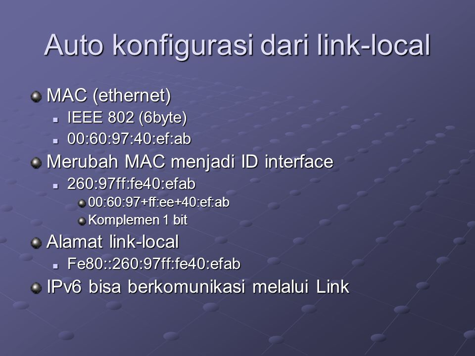 Auto konfigurasi dari link-local MAC (ethernet)  IEEE 802 (6byte)  00:60:97:40:ef:ab Merubah MAC menjadi ID interface  260:97ff:fe40:efab 00:60:97+ff:ee+40:ef:ab Komplemen 1 bit Alamat link-local  Fe80::260:97ff:fe40:efab IPv6 bisa berkomunikasi melalui Link