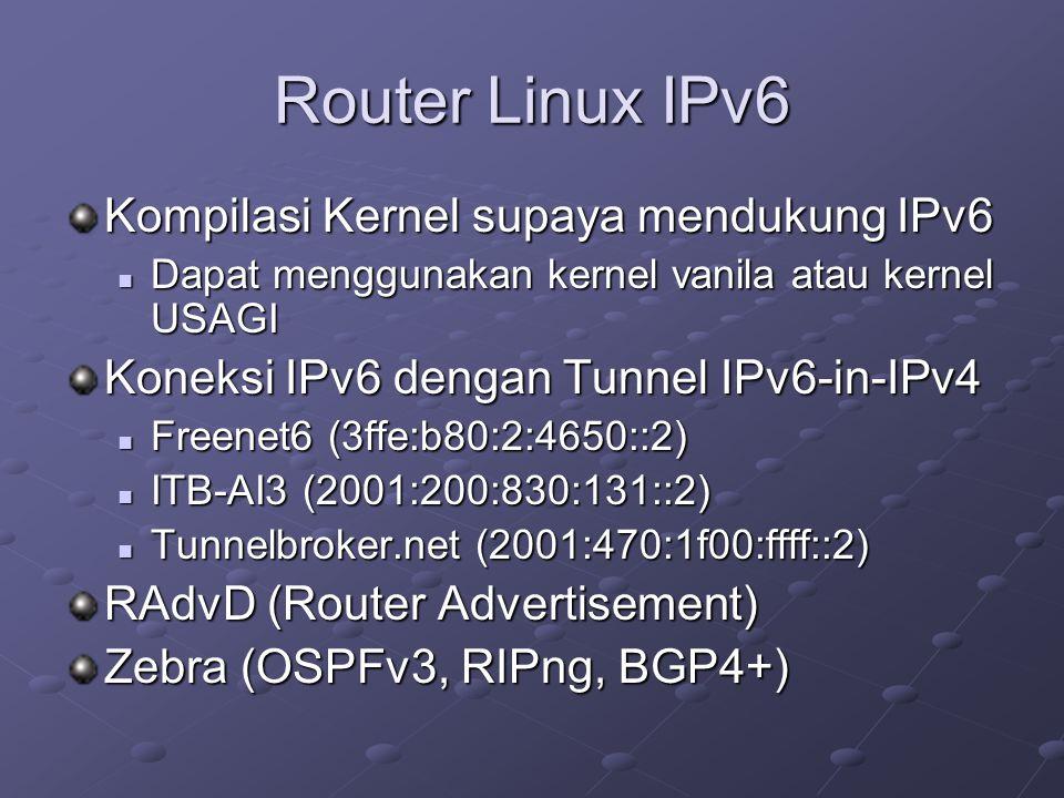 Router Linux IPv6 Kompilasi Kernel supaya mendukung IPv6  Dapat menggunakan kernel vanila atau kernel USAGI Koneksi IPv6 dengan Tunnel IPv6-in-IPv4  Freenet6 (3ffe:b80:2:4650::2)  ITB-AI3 (2001:200:830:131::2)  Tunnelbroker.net (2001:470:1f00:ffff::2) RAdvD (Router Advertisement) Zebra (OSPFv3, RIPng, BGP4+)