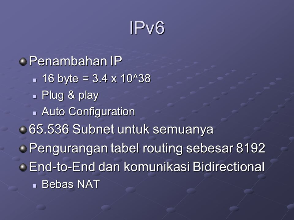 IPv6 Penambahan IP  16 byte = 3.4 x 10^38  Plug & play  Auto Configuration 65.536 Subnet untuk semuanya Pengurangan tabel routing sebesar 8192 End-