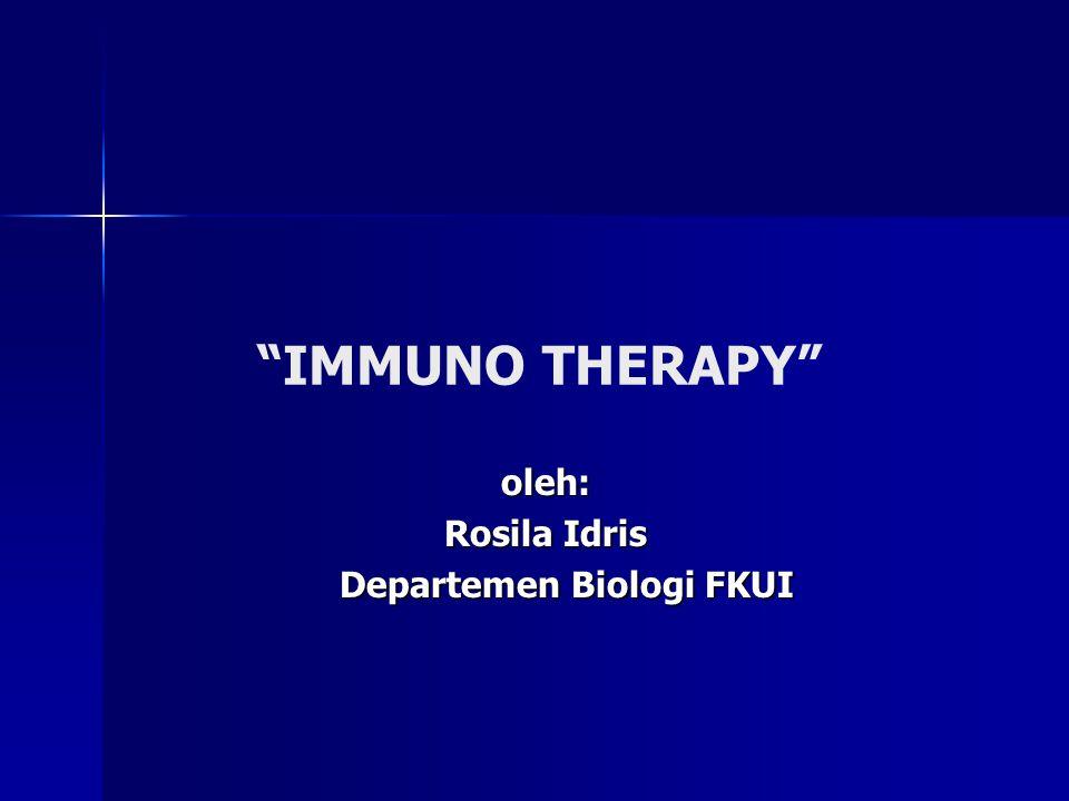 """""""IMMUNO THERAPY"""" oleh: oleh: Rosila Idris Rosila Idris Departemen Biologi FKUI Departemen Biologi FKUI"""