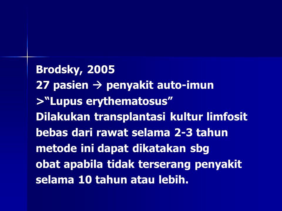 """Brodsky, 2005 27 pasien  penyakit auto-imun >""""Lupus erythematosus"""" Dilakukan transplantasi kultur limfosit bebas dari rawat selama 2-3 tahun metode i"""
