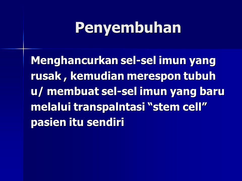 """Penyembuhan Menghancurkan sel-sel imun yang rusak, kemudian merespon tubuh u/ membuat sel-sel imun yang baru melalui transpalntasi """"stem cell"""" pasien"""