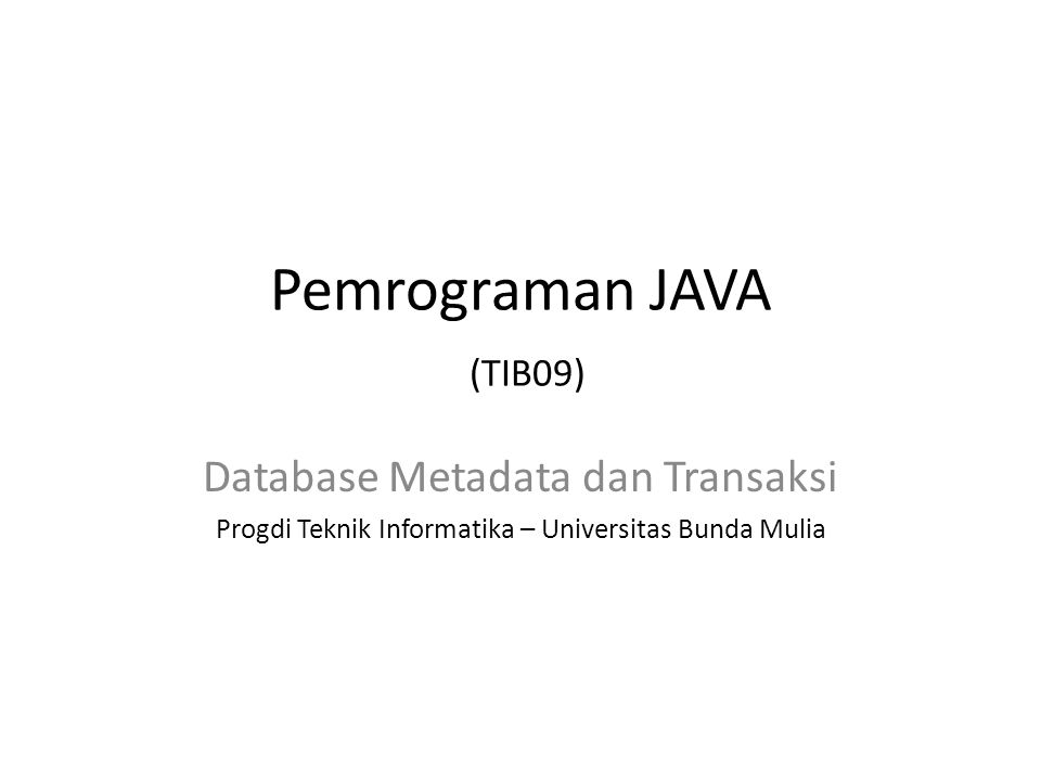 Metadata • Class DatabaseMetadata • Method: – getDatabaseProductName() – getDriverName() – getDatabaseProductVersion() • Informasi didapat dari objek koneksi dengna menggunakan method getMetaData() yang terdapat pada class Connection