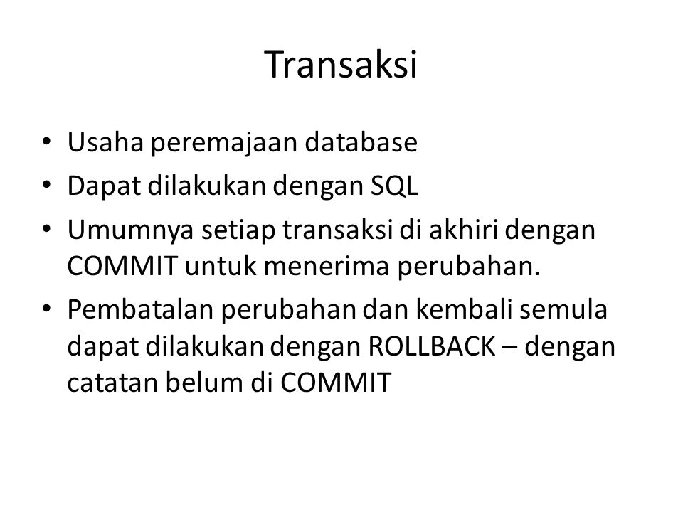 Transaksi • Usaha peremajaan database • Dapat dilakukan dengan SQL • Umumnya setiap transaksi di akhiri dengan COMMIT untuk menerima perubahan. • Pemb
