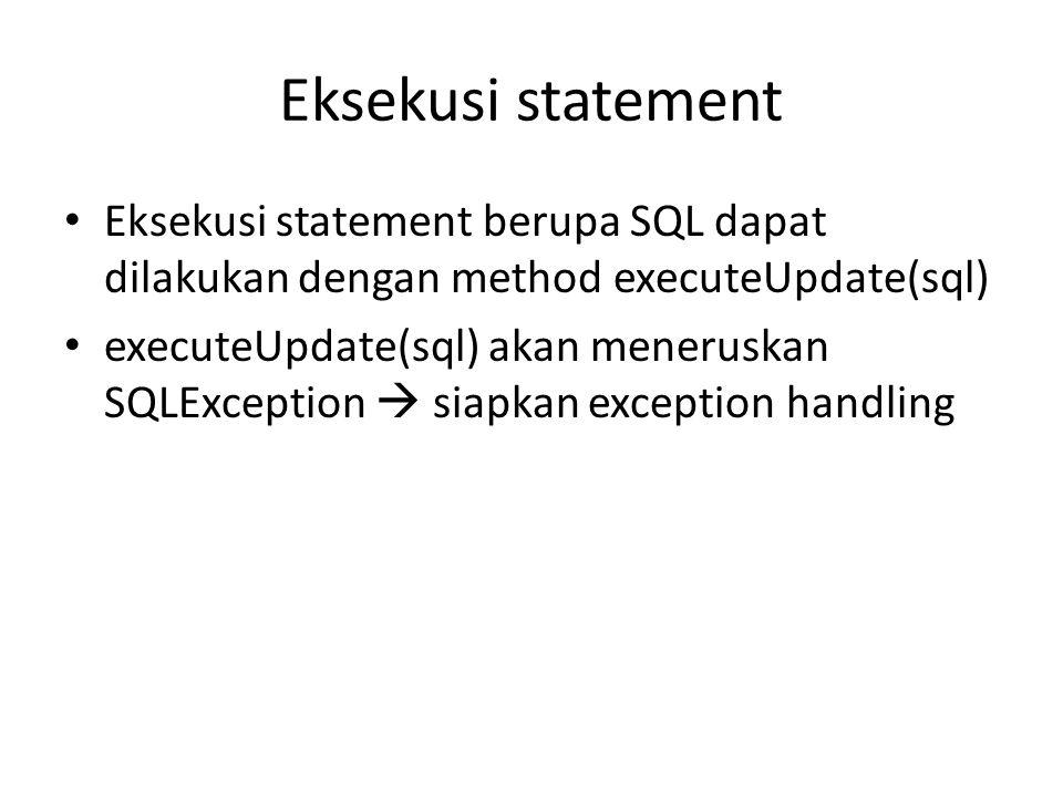 Eksekusi statement • Eksekusi statement berupa SQL dapat dilakukan dengan method executeUpdate(sql) • executeUpdate(sql) akan meneruskan SQLException  siapkan exception handling