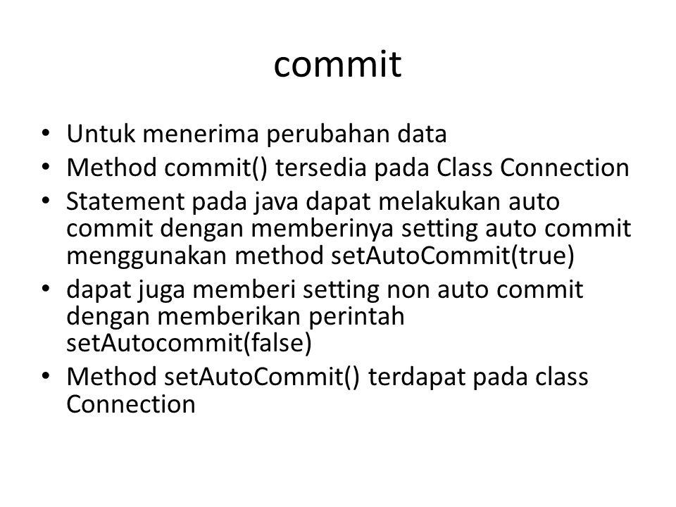 commit • Untuk menerima perubahan data • Method commit() tersedia pada Class Connection • Statement pada java dapat melakukan auto commit dengan memberinya setting auto commit menggunakan method setAutoCommit(true) • dapat juga memberi setting non auto commit dengan memberikan perintah setAutocommit(false) • Method setAutoCommit() terdapat pada class Connection
