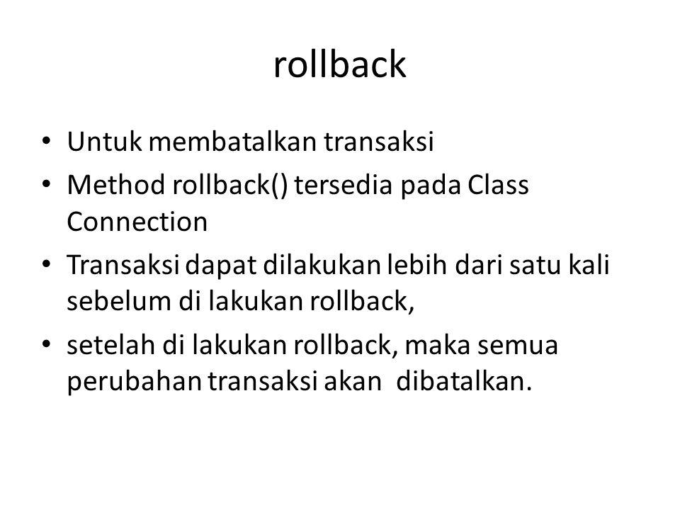 rollback • Untuk membatalkan transaksi • Method rollback() tersedia pada Class Connection • Transaksi dapat dilakukan lebih dari satu kali sebelum di lakukan rollback, • setelah di lakukan rollback, maka semua perubahan transaksi akan dibatalkan.