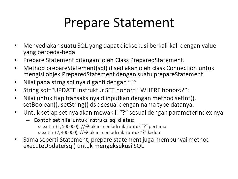 Prepare Statement • Menyediakan suatu SQL yang dapat dieksekusi berkali-kali dengan value yang berbeda-beda • Prepare Statement ditangani oleh Class PreparedStatement.