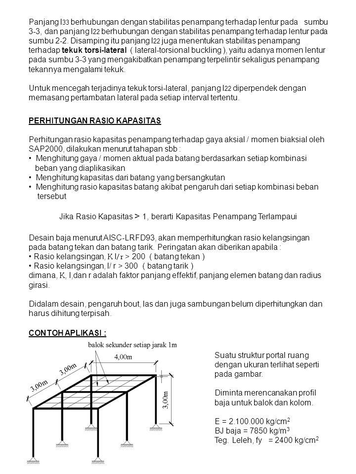 Diasumsikan semua sambungan antara balok dan kolom menggunakan sambungan momen ( moment connection ) Beban rencana : - Berat sendiri elemen - Berat pelat lantai atap baja yang ditutup beton ringan, penggantung, langit-langit dan lain-lain = 350 kg/m 2 - Beban hidup pada pelat lantai atap = 150 kg/m 2 Kombinasi beban rencana : U = 1.2 D + 1.6 L Penyelesaian : Sebelum melakukan perhitungan struktur, terlebih dahulu ditetapkan beberapa profil baja yang akan digunakan dan diperkirakan signifikan dengan beban yang bekerja.