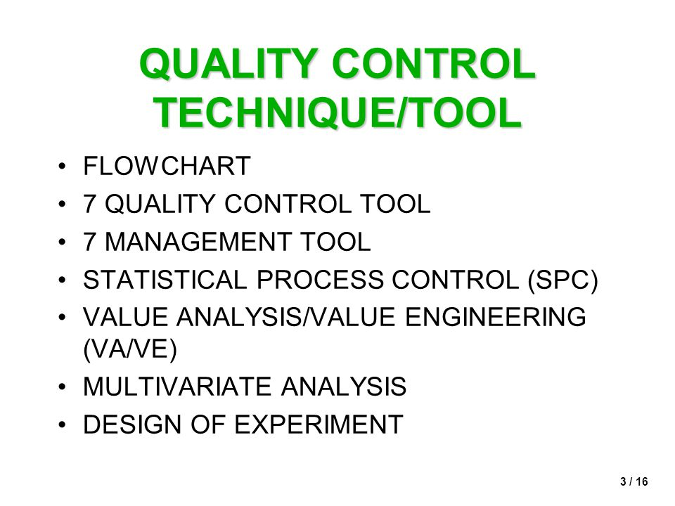 3 / 16 QUALITY CONTROL TECHNIQUE/TOOL •FLOWCHART •7 QUALITY CONTROL TOOL •7 MANAGEMENT TOOL •STATISTICAL PROCESS CONTROL (SPC) •VALUE ANALYSIS/VALUE ENGINEERING (VA/VE) •MULTIVARIATE ANALYSIS •DESIGN OF EXPERIMENT