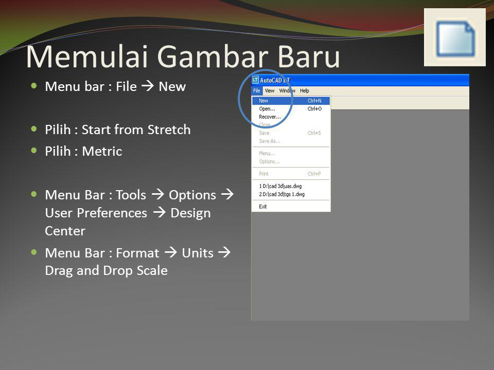 Memulai Gambar Baru  Menu bar : File  New  Pilih : Start from Stretch  Pilih : Metric  Menu Bar : Tools  Options  User Preferences  Design Center  Menu Bar : Format  Units  Drag and Drop Scale