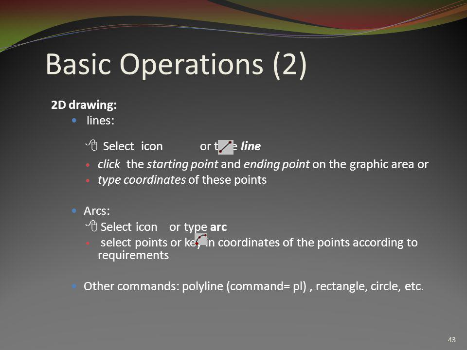 43 Basic Operations (2) 2D drawing:  lines:  Select icon or type line  click the starting point and ending point on the graphic area or  type coor