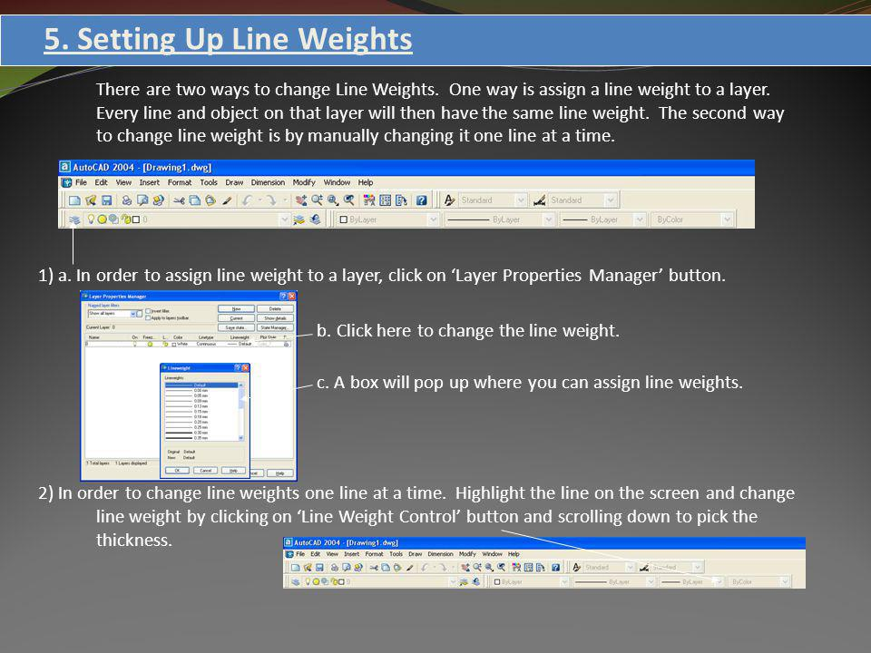 5. Setting Up Line Weights There are two ways to change Line Weights. One way is assign a line weight to a layer. Every line and object on that layer
