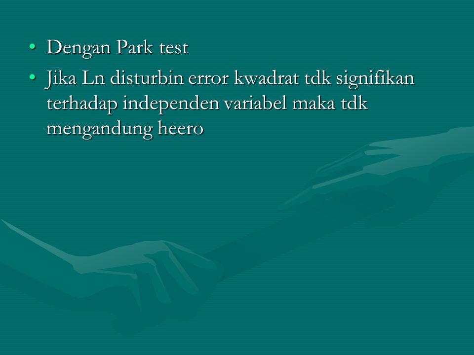 •Dengan Park test •Jika Ln disturbin error kwadrat tdk signifikan terhadap independen variabel maka tdk mengandung heero