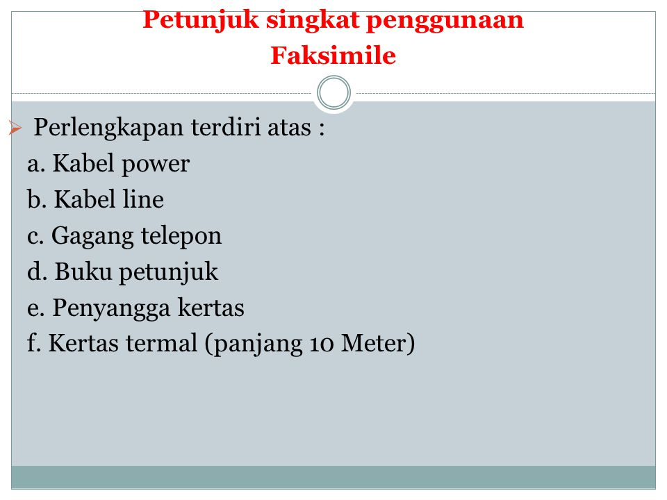 Petunjuk singkat penggunaan Faksimile  Perlengkapan terdiri atas : a. Kabel power b. Kabel line c. Gagang telepon d. Buku petunjuk e. Penyangga kerta