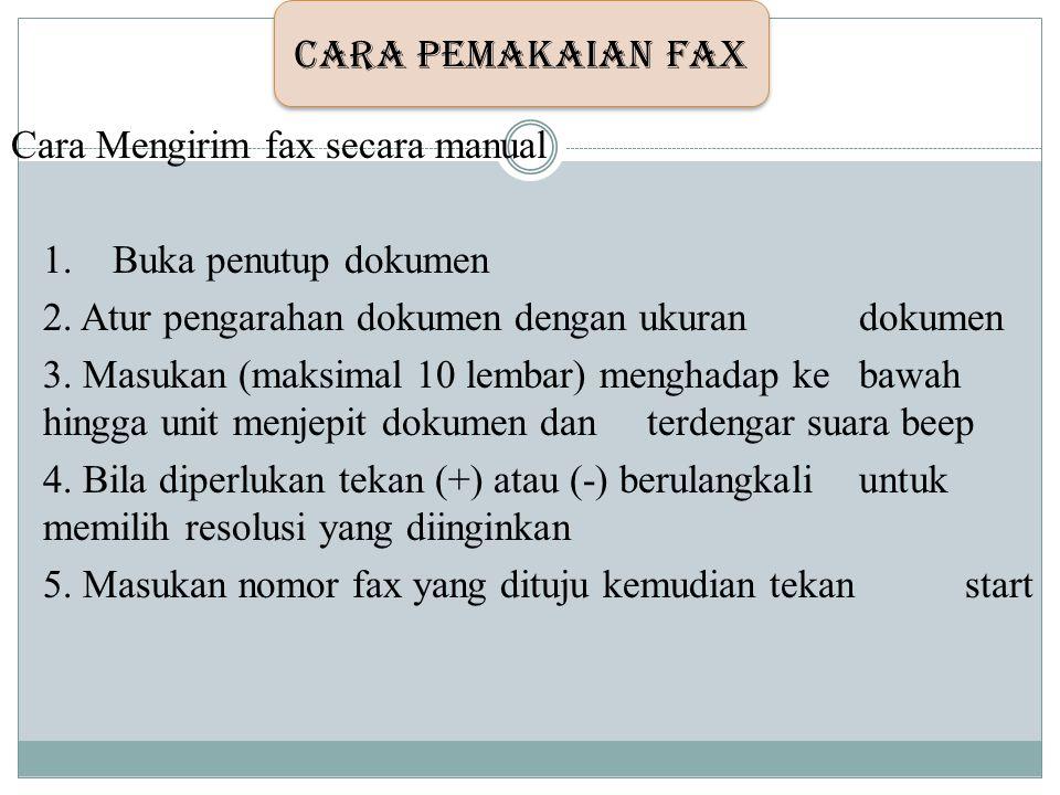 Cara Mengirim fax secara manual 1. Buka penutup dokumen 2. Atur pengarahan dokumen dengan ukuran dokumen 3. Masukan (maksimal 10 lembar) menghadap ke