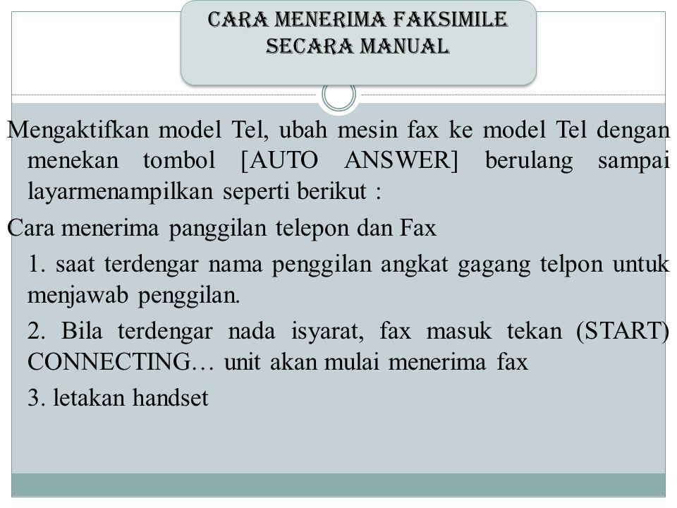 Mengaktifkan model Tel, ubah mesin fax ke model Tel dengan menekan tombol [AUTO ANSWER] berulang sampai layarmenampilkan seperti berikut : Cara meneri