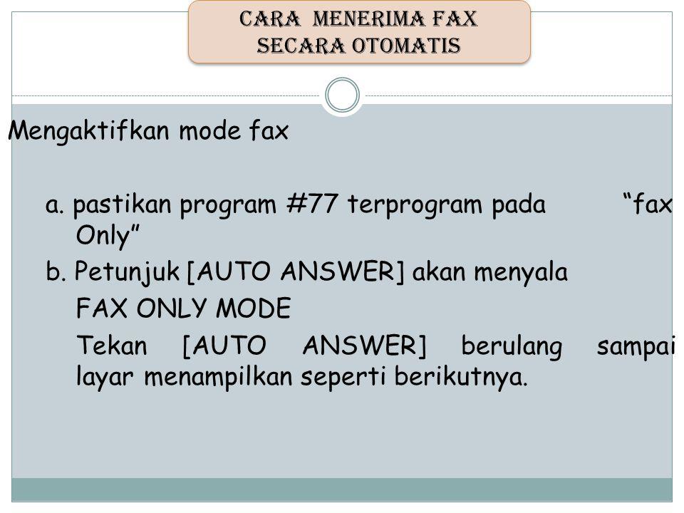 """Mengaktifkan mode fax a. pastikan program #77 terprogram pada """"fax Only"""" b. Petunjuk [AUTO ANSWER] akan menyala FAX ONLY MODE Tekan [AUTO ANSWER] beru"""