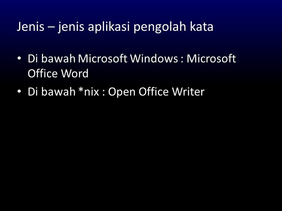 Jenis – jenis aplikasi pengolah kata • Di bawah Microsoft Windows : Microsoft Office Word • Di bawah *nix : Open Office Writer