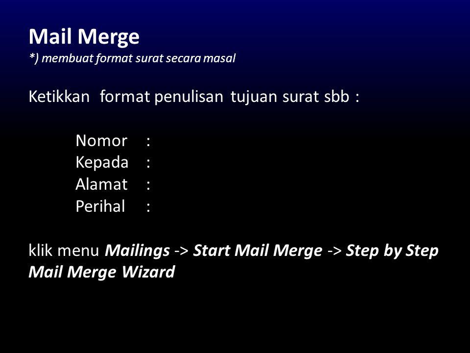 Mail Merge *) membuat format surat secara masal Ketikkan format penulisan tujuan surat sbb : Nomor : Kepada : Alamat : Perihal : klik menu Mailings ->