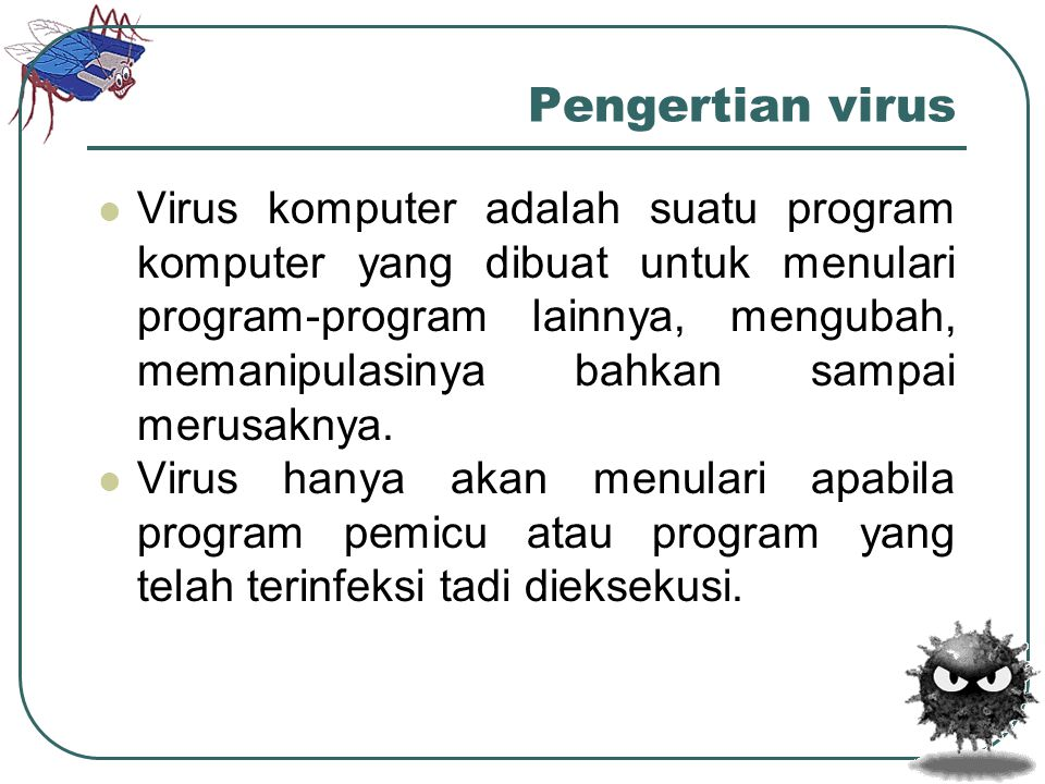 Pengertian virus  Virus komputer adalah suatu program komputer yang dibuat untuk menulari program-program lainnya, mengubah, memanipulasinya bahkan s