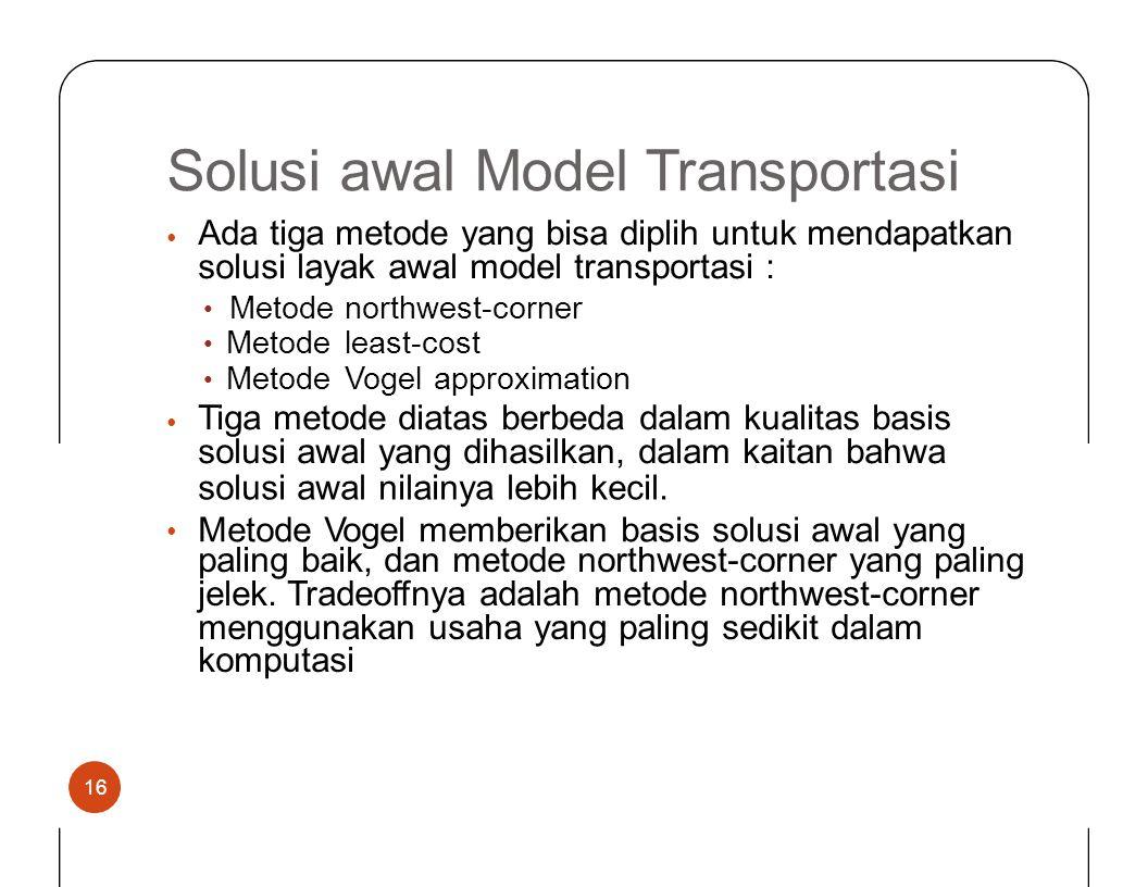 Solusiawal Model Transportasi Ada tiga metode yang bisa diplih untuk mendapatkan solusi layak awal model transportasi : • • Metode northwest-corner le